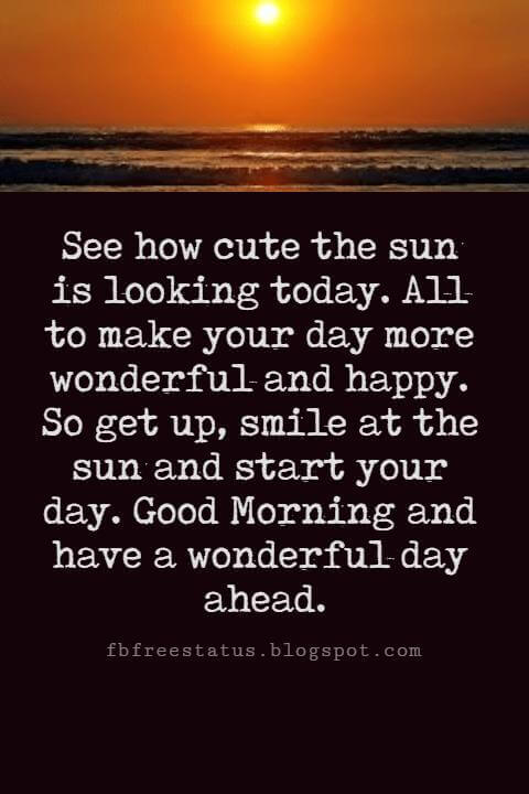 Sweet Good Morning Messages, See how cute the sun is looking today. All to make your day more wonderful and happy. So get up, smile at the sun and start your day. Good Morning and have a wonderful day ahead.
