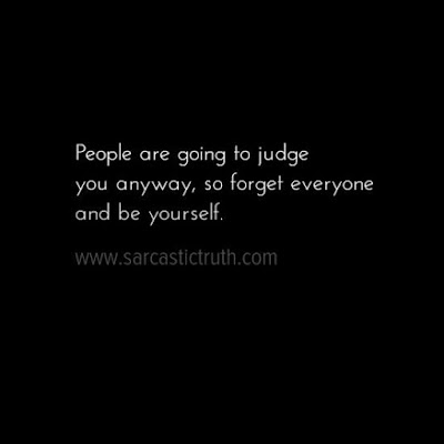 People are going to judge you anyway, so forget everyone and be yourself