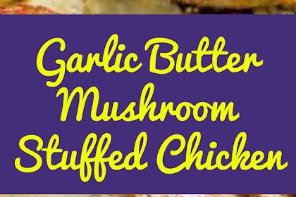 Garlic Butter Mushroom Stuffed Chicken