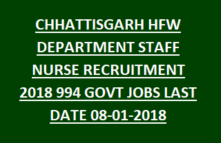 CHHATTISGARH HFW DEPARTMENT STAFF NURSE RECRUITMENT 2018 994 GOVT JOBS LAST DATE 08-01-2018