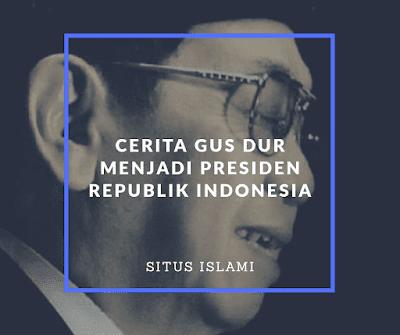 Cerita Singkat Gus Dur Menjadi Seorang Presiden Republik Indonesia