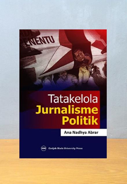 TATAKELOLA JURNALISME POLITIK, Ana Nadhya Abrar