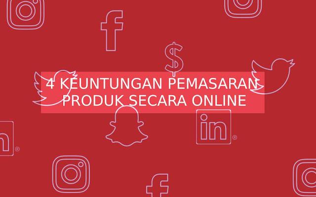 4 Keuntungan Pemasaran Produk Secara Online
