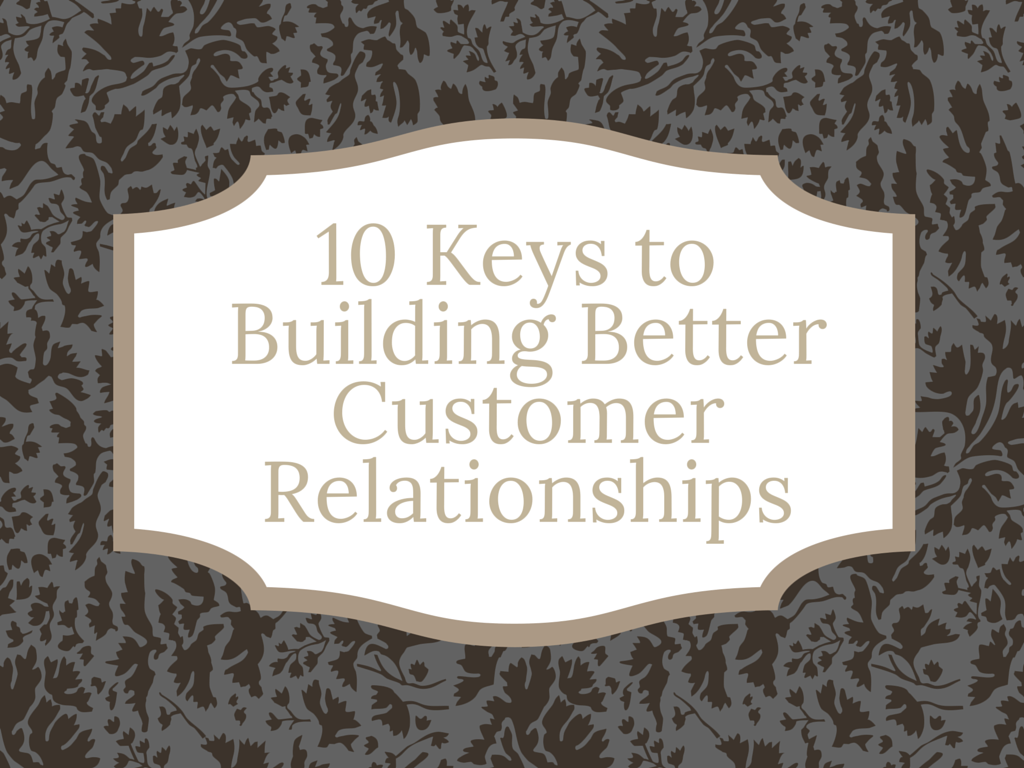 10 Keys to Building Better Customer Relationships