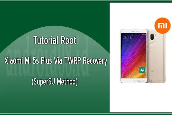 Cara Root Xiaomi Mi 5s Plus Via TWRP Recovery (SuperSU Method)