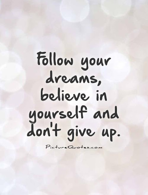 follow your dream, believe in yourself, don't give up