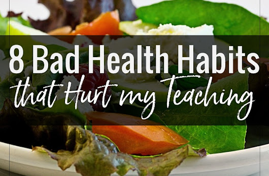 7 Bad Health Habits that Sabotaged my Teaching