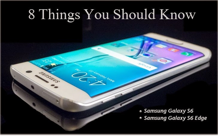 Samsung Galaxy S6 and Galaxy S6 Edge — 8 Things You Should Know