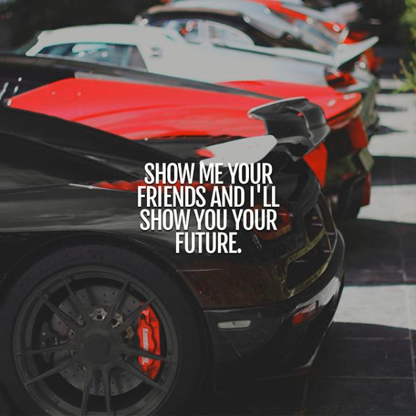 Show me your friends and I'll show you your future.
