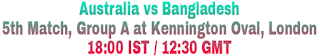 Australia vs Bangladesh 5th Match, Group A at Kennington Oval, London 18:00 IST / 12:30 GMT