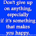 Don't give up on anything, especially if it's something that makes you happy.