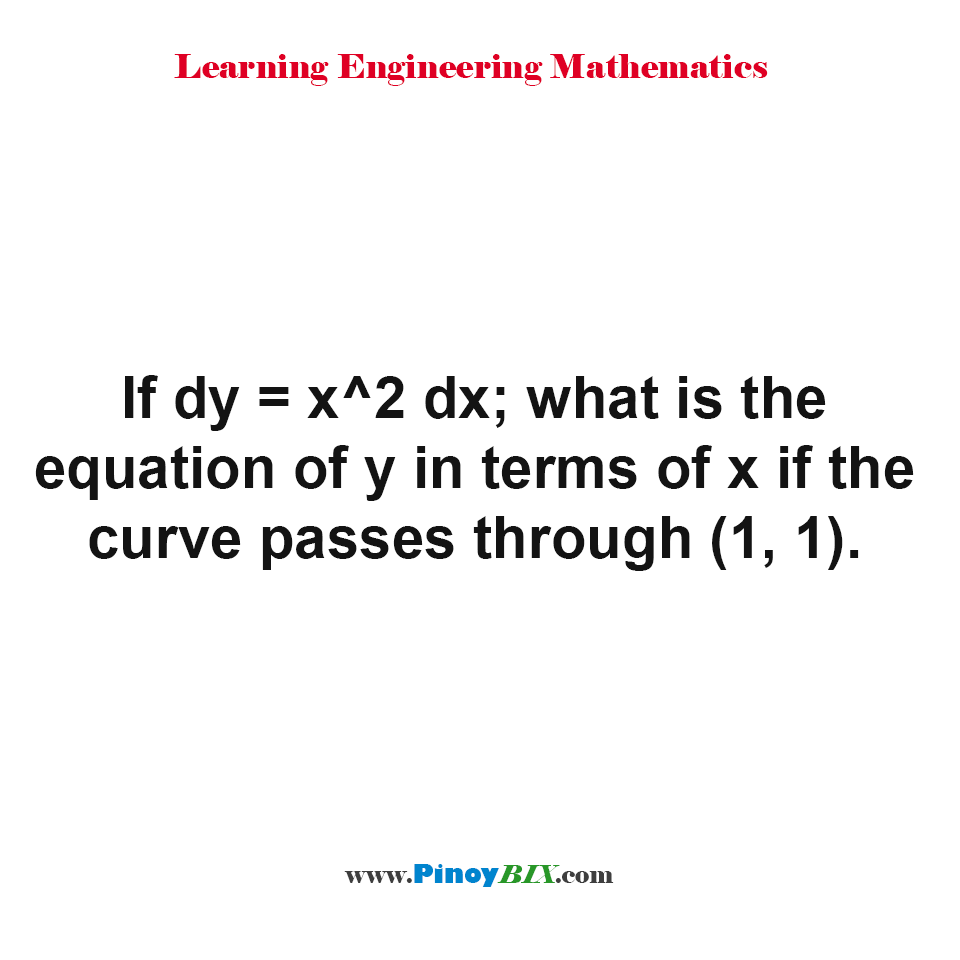 If dy = x^2 dx; what is the equation of y in terms of x if the curve passes through (1, 1)