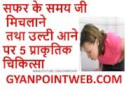 सफर के समय जी मिचलाने तथा उल्टी आने पर 5 प्राकृतिक चिकित्सा  GYANPOINTWEB