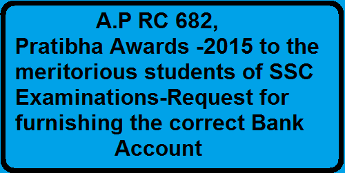 A.P RC 682,Pratibha Awards -2015 to the meritorious students of SSC Examinations-Request for furnishing the correct Bank Account/2016/03/ap-rc-682pratibha-awards-2015-to-the-meritorious-students-of-ssc-examinations-request-for-furnishing-the-correct-bank-account.html