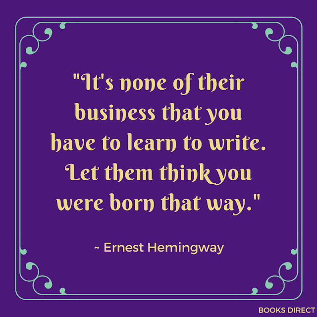 """It's none of their business that you have to learn to write. Let them think you were born that way."" ~ Ernest Hemingway"