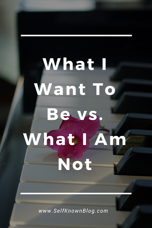 Self Known | Authenticity is attractive.: What I Want To Be vs. What I Am Not