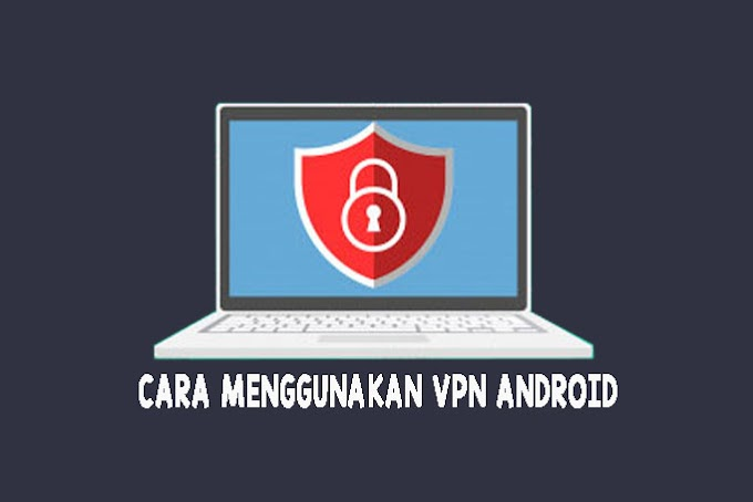 Cara menggunakan VPN pada android lengkap