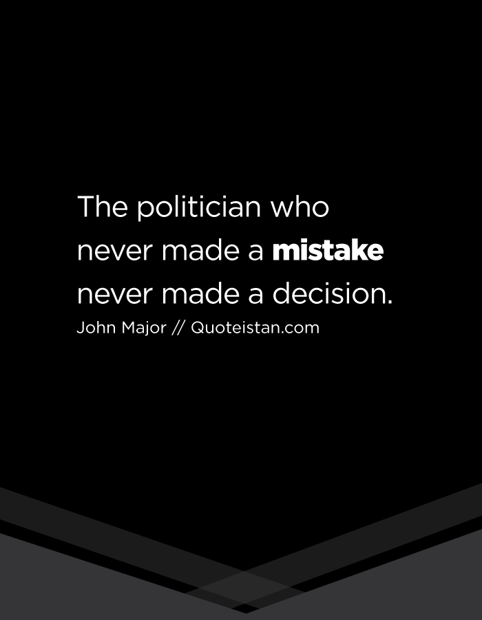 The politician who never made a mistake never made a decision.