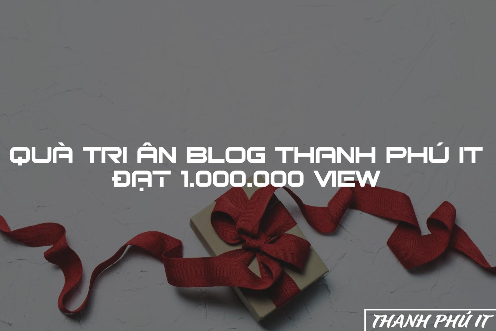Quà Tri Ân Blog Thanh Phú IT Đạt 1.000.000 View