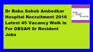 Dr Baba Saheb Ambedkar Hospital Recruitment 2016 Latest 45 Vacancy Walk in For DBSAH Sr Resident Jobs