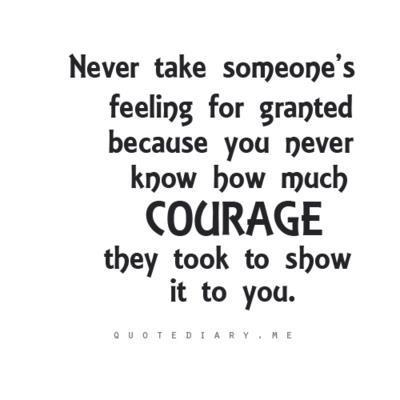 Never take someone's feeling for granted because you never