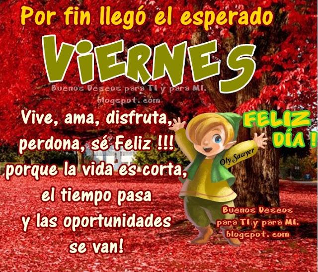 Por fin llegó el esperado VIERNES Vive, ama, disfruta, perdona, sé Feliz !!! porque la vida es corta, el tiempo pasa  y las oportunidades se van!