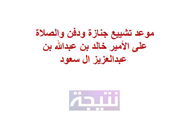 موعد تشييع جنازة ودفن الأمير خالد بن عبدالله بن عبدالعزيز ال سعود والصلاة علية