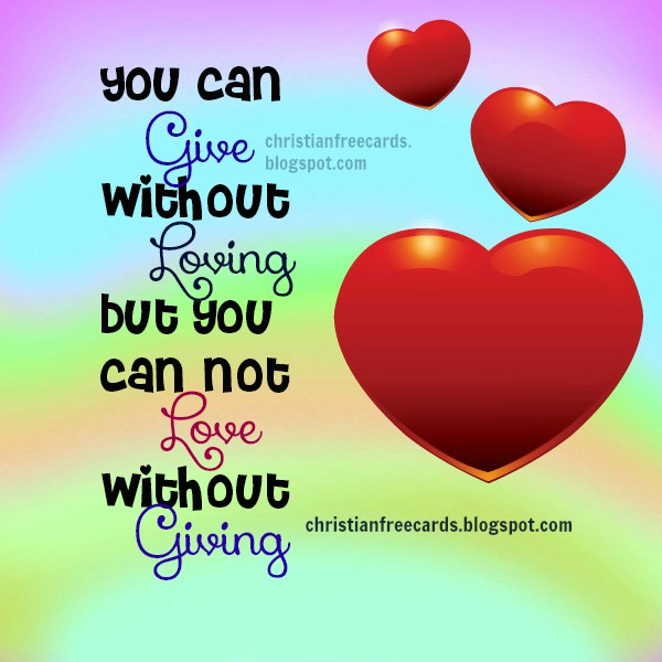 You Can Give Without Loving But You Can Not Love Without