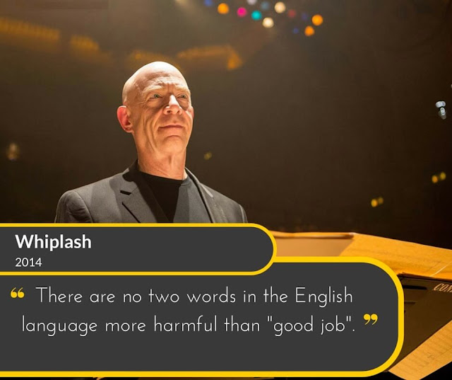 "Whiplash-2014: The are no two words in the English language more harmful than ""good job""."