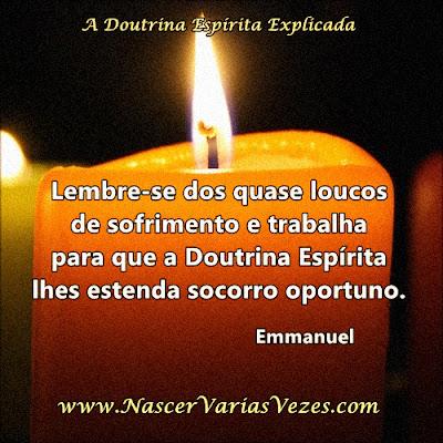 Lembre-se dos quase loucos de sofrimento e trabalha para que a Doutrina Espírita lhes estenda socorro oportuno. Emmanuel