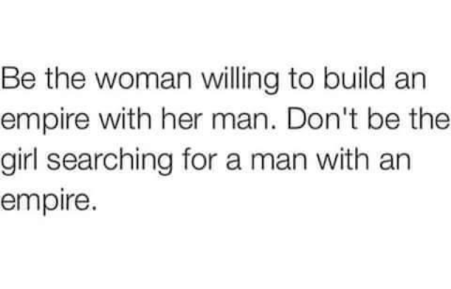 Be the woman willing to build an empire with her man.  Don't be the girl searching for a man with an empire.