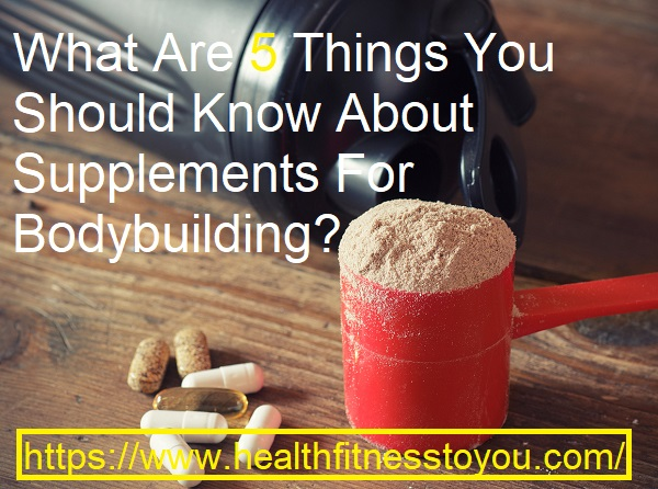 What Are 5 Things You Should Know About Supplements For Bodybuilding ?
