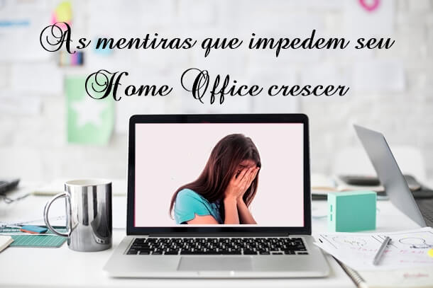 As mentiras que impedem seu home office crescer