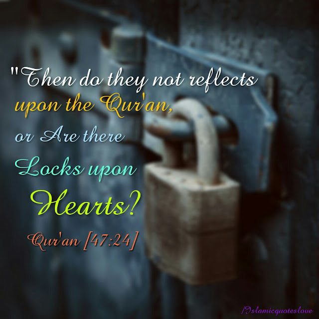 THEN DO THEY NOT REFLECTS UPON THE QUR'AN, OR ARE THERE LOCKS UPON HEARTS?  QUR'AN [47:24]