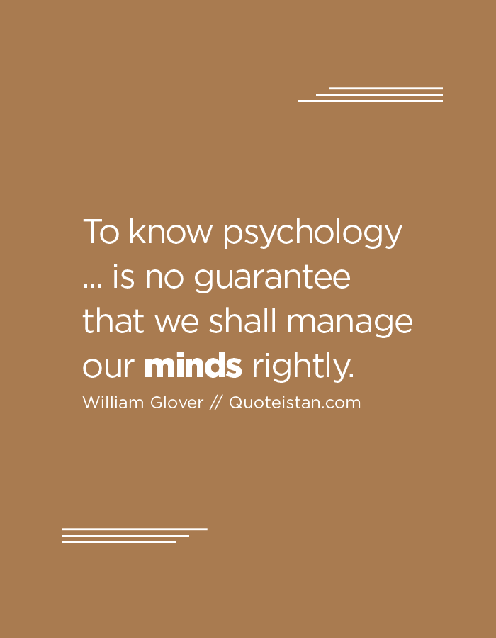 To know psychology ... is no guarantee that we shall manage our minds rightly.