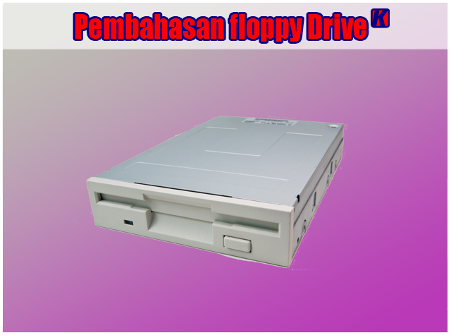 Pengertian Floppy Drive, Fungsi Floppy Drive dan Cara Kerja Floppy Drive