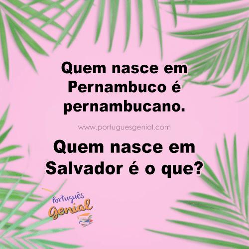 Quem nasce em Pernambuco é pernambucano. Quem nasce em Salvador é...
