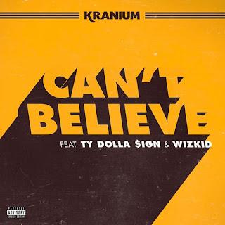 Kranium ft Ty Dollar $ign & Wizkid - Can't Believe