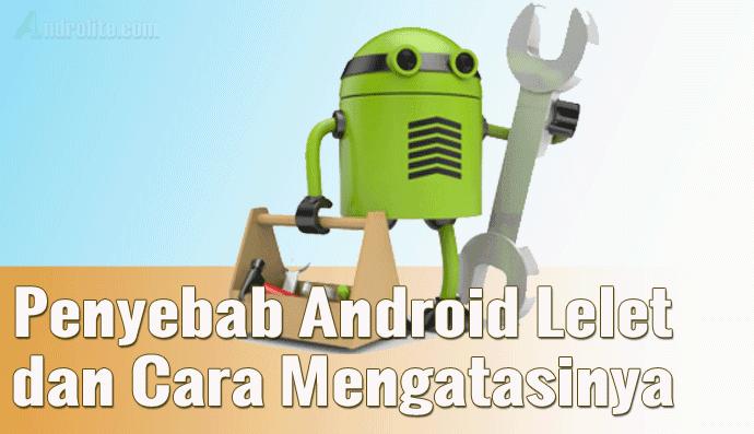 Penyebab HP Android Lelet Dan Cara Mengatasinya