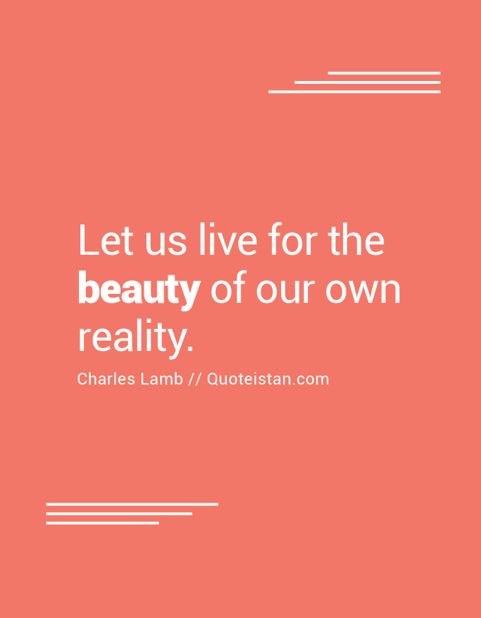 Let us live for the beauty of our own reality.