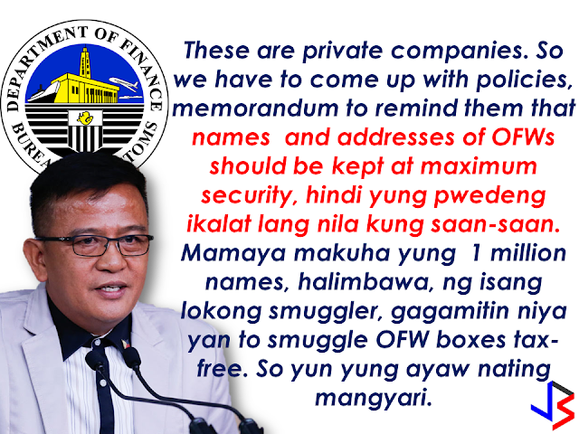 "With the growing number of illegal acts taking advantage of the privilege given to the OFWs balikbayan boxes apprehended by the Bureau of Customs, the bureau has to do something to prevent these people to continue exploiting balikbayan boxes for the benefit of their illegal operations.  Bureau of Customs Commissioner Nicanor Faeldon says the agency's working on a system to prevent OFW names from being hacked and used without their knowledge--and Balikbayan Boxes from being used to smuggle contrabands. In an interview with Bloomberg Philippines, Commissioner Faeldon discussed the measures they are taking  to keep the balikbayan boxes and the OFWs protected.  The balikbayan box privilege given to the OFWs under the new Customs and Modernization and Tariff Act are as follows:   Started last Christmas (2016), they can send balikbayan boxes home tax-free for up to three (3) times a year.  The total value of all three balikbayan boxes should not be more than ₱150,000 and the number of items in the packages should just be suited for personal use and not in commercial quantities.  The Bureau of Customs (BOC) clarifies that this privilege is extended to ""qualified Filipinos living abroad,"" which are overseas Filipino workers (OFW), students, tourist visa holders, Filipinos with dual citizenship, and Filipinos who have legal overseas residency status .  However, the balikbayan box privileges can be vulnerable for use by illegal smugglers and , thus, the BOC is formulating a measure to  protect the balikbayan boxes and prevent these things from happening.      Here is the conversation with BOC Commissioner Nicanor Faeldon  with Bloomberg Philippines.  ""We are now devising a system that monitors movement of names and addresses.       So we have to really coordinate with the DTI who's really the one regulating these companies, it's not the Bureau of Customs. Their accreditation is with the DTI.    [Bloomberg] But inspections on balikbayan boxes will still be done the same way with x-rays to guard against contraband, for example?       Of course, that's our mandate-- make sure that walang entry of prohibited commodities in the country. But when there's no reason to open it we will not open it.  [Bloomberg] Many of your clients are businessmen who rely on the BOC to handle their shipments for their supplies, for example,but they perceive this agency as corrupt - what's your commitment to them and would you require anything from their end to help in this anti-corruption drive?    First, I'm not threatening the importers. I'm very serious about this. By the end of the year, all those I've researched, because we have no record. When I assumed [BOC office], I asked for the record of offenders, wala hong record eh, so I have to go back manually to our records on who have committed illicit trade in the past. I'll be cancelling their import permits.Publish the name of the company and the names.     You cannot go back. You have to really prove that those records we have here are not true, are not intentional acts on your part to defraud the government of tariff, so we'll really make it very hard for you to go back to this industry. Anyway we have around 11,000 accredited importers. We do not need 11,000. In fact we do not have 11,000 import commodities. We would like to invite more importers to come but we need an honest importer.    ©2017 THOUGHTSKOTO"