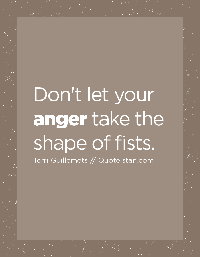 Don't let your anger take the shape of fists.