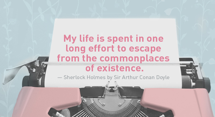 """""""My life is spent in one long effort to escape from the commonplaces of existence."""" — Sherlock Holmes by Sir Arthur Conan Doyle"""