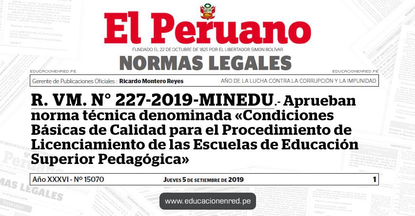 R. VM. N° 227-2019-MINEDU - Aprueban norma técnica denominada «Condiciones Básicas de Calidad para el Procedimiento de Licenciamiento de las Escuelas de Educación Superior Pedagógica»