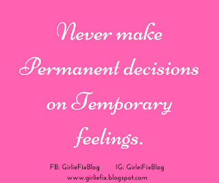 GirlieFix Blog : never make permanent decisions on temporary feelings