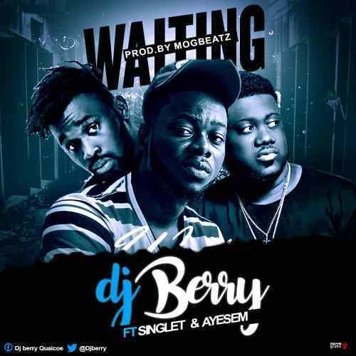 Dj Berry Ft Singlet & Ayesem – Waiting (Prod By MOGBeatz