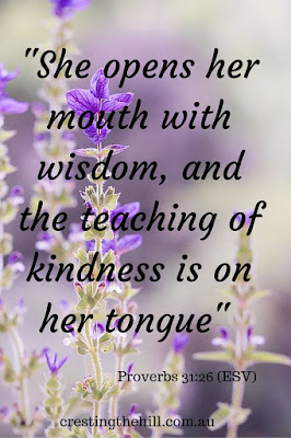 """She opens her mouth with wisdom, and the teaching of kindness is on her tongue"" Proverbs 31:26 (ESV)"