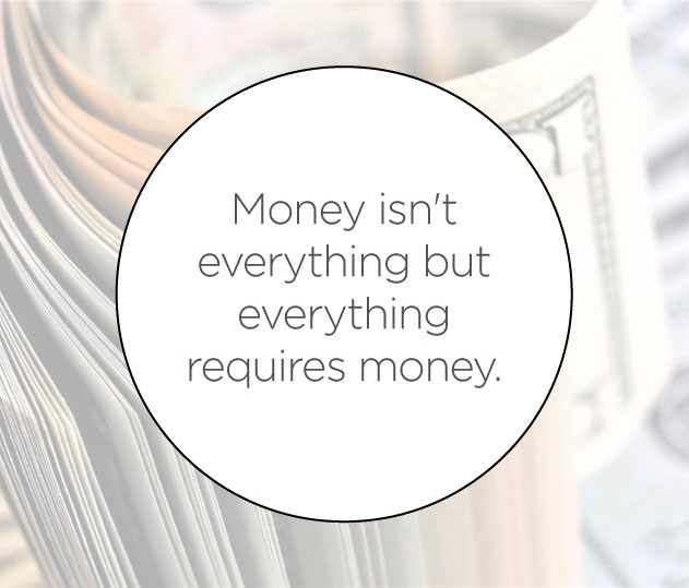 Money isn't everything but everything requires money.