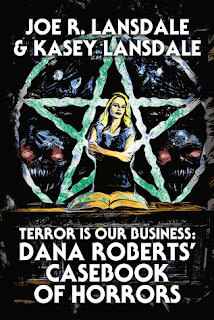 Terror is Our Business: Dana Roberts' Casebook of Horrors by Joe R. Lansdale & Kasey Lansdale