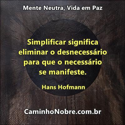 Simplificar significa eliminar o desnecessário para que o necessário se manifeste. Hans Hofmann